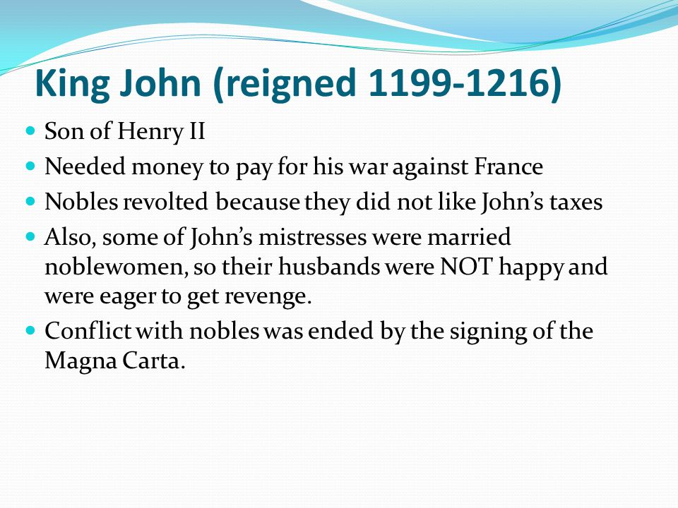 King John (reigned 1199-1216) Son of Henry II Needed money to pay for his war against France Nobles revolted because they did not like John's taxes Al