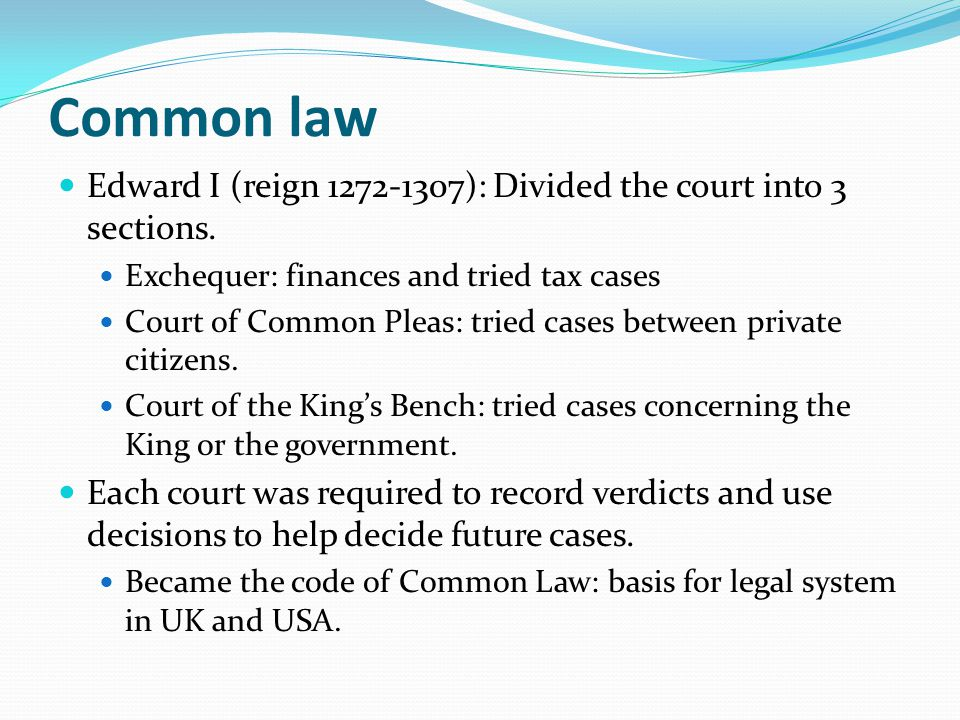 Common law Edward I (reign 1272-1307): Divided the court into 3 sections. Exchequer: finances and tried tax cases Court of Common Pleas: tried cases b