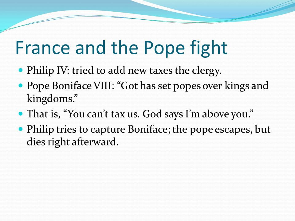 """France and the Pope fight Philip IV: tried to add new taxes the clergy. Pope Boniface VIII: """"Got has set popes over kings and kingdoms."""" That is, """"You"""