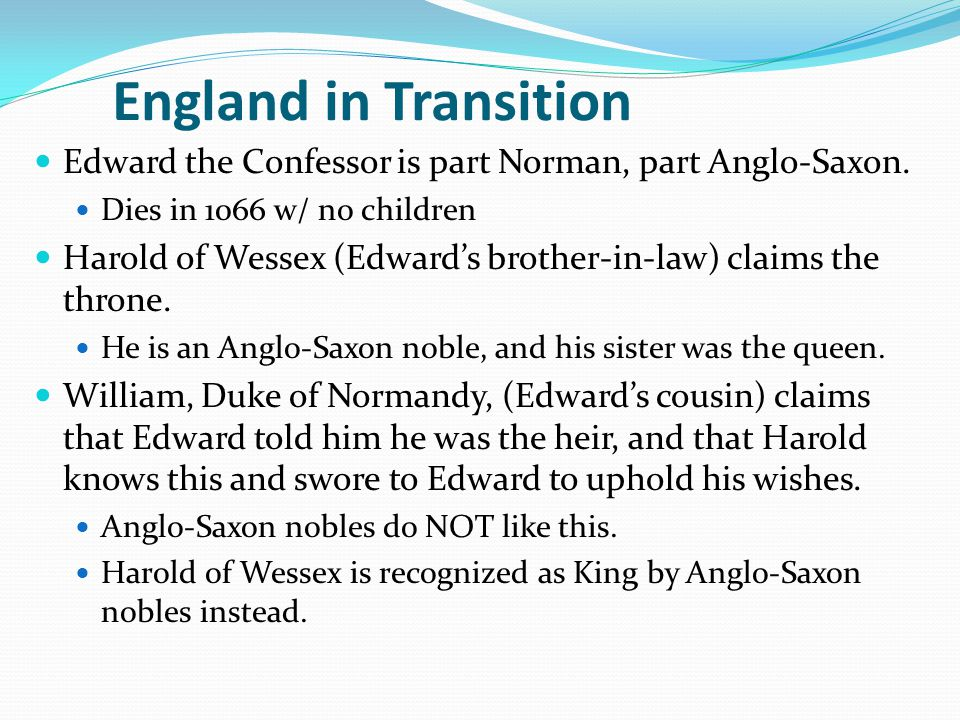 England in Transition Edward the Confessor is part Norman, part Anglo-Saxon. Dies in 1066 w/ no children Harold of Wessex (Edward's brother-in-law) cl