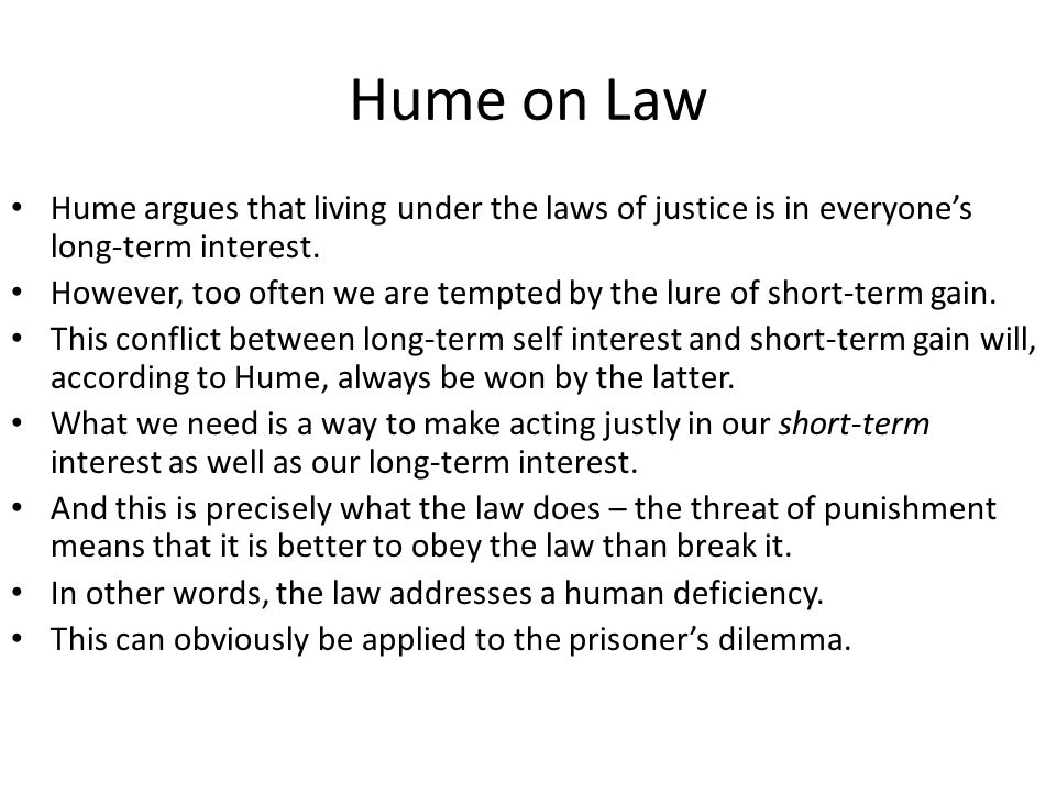 Hume on Law Hume argues that living under the laws of justice is in everyone's long-term interest. However, too often we are tempted by the lure of sh