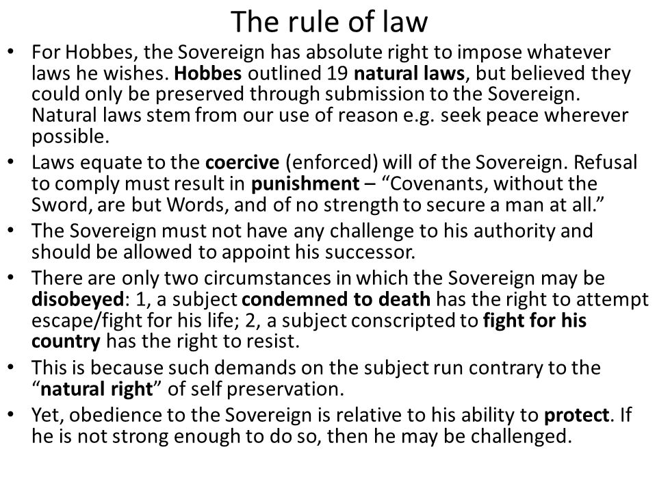 The rule of law For Hobbes, the Sovereign has absolute right to impose whatever laws he wishes. Hobbes outlined 19 natural laws, but believed they cou