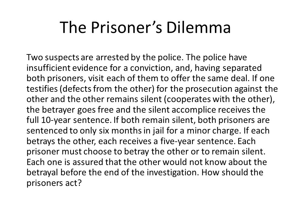 The Prisoner's Dilemma Two suspects are arrested by the police. The police have insufficient evidence for a conviction, and, having separated both pri