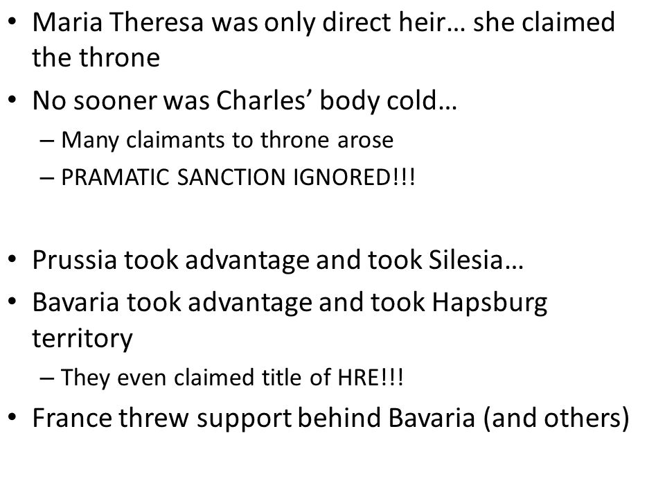 Maria Theresa was only direct heir… she claimed the throne No sooner was Charles' body cold… – Many claimants to throne arose – PRAMATIC SANCTION IGNO