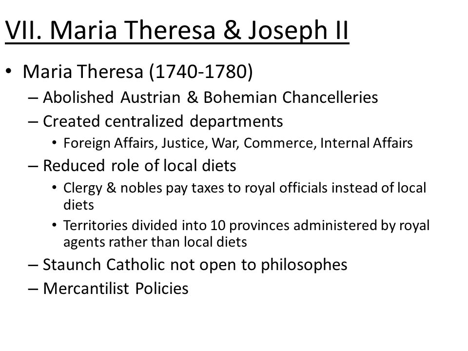 VII. Maria Theresa & Joseph II Maria Theresa (1740-1780) – Abolished Austrian & Bohemian Chancelleries – Created centralized departments Foreign Affai