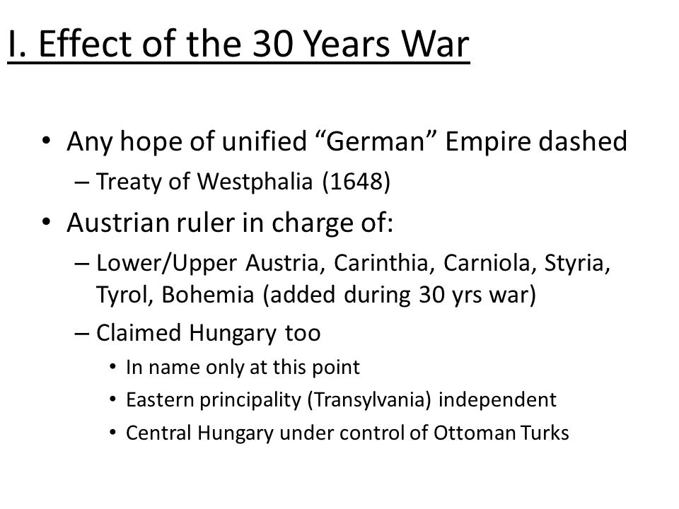 "I. Effect of the 30 Years War Any hope of unified ""German"" Empire dashed – Treaty of Westphalia (1648) Austrian ruler in charge of: – Lower/Upper Aust"