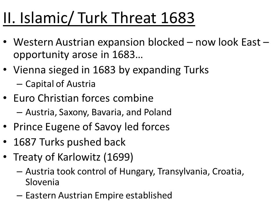II. Islamic/ Turk Threat 1683 Western Austrian expansion blocked – now look East – opportunity arose in 1683… Vienna sieged in 1683 by expanding Turks