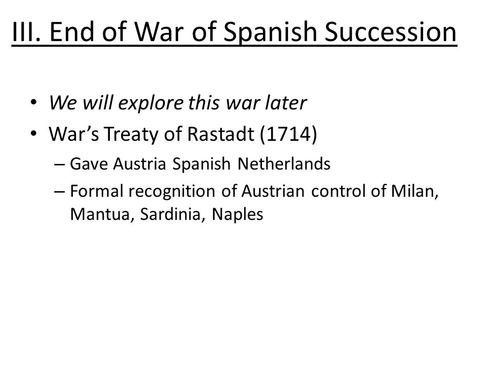 III. End of War of Spanish Succession We will explore this war later War's Treaty of Rastadt (1714) – Gave Austria Spanish Netherlands – Formal recogn