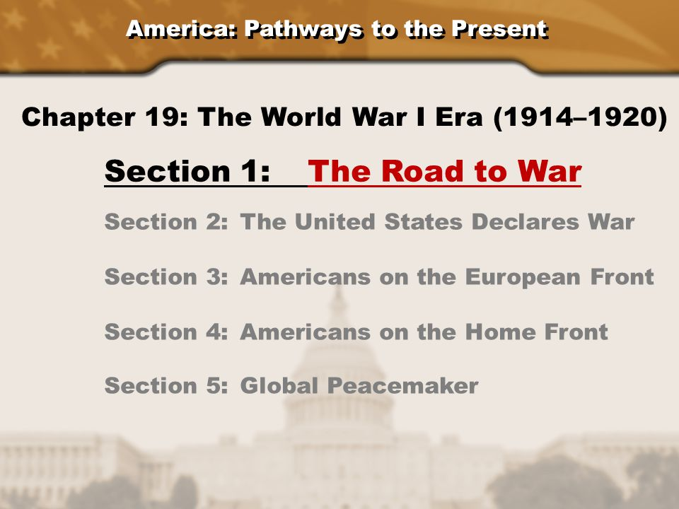 America: Pathways to the Present Section 1: The Road to War Section 2: The United States Declares War Section 3: Americans on the European Front Section 4: Americans on the Home Front Chapter 19: The World War I Era (1914–1920) Section 5: Global Peacemaker