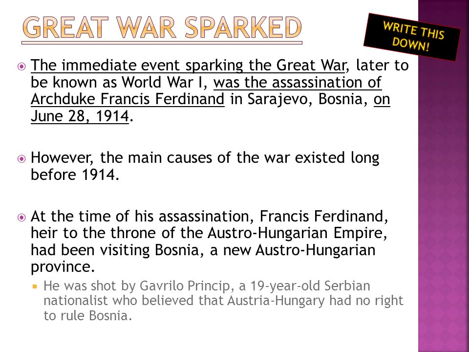  The immediate event sparking the Great War, later to be known as World War I, was the assassination of Archduke Francis Ferdinand in Sarajevo, Bosnia, on June 28, 1914.