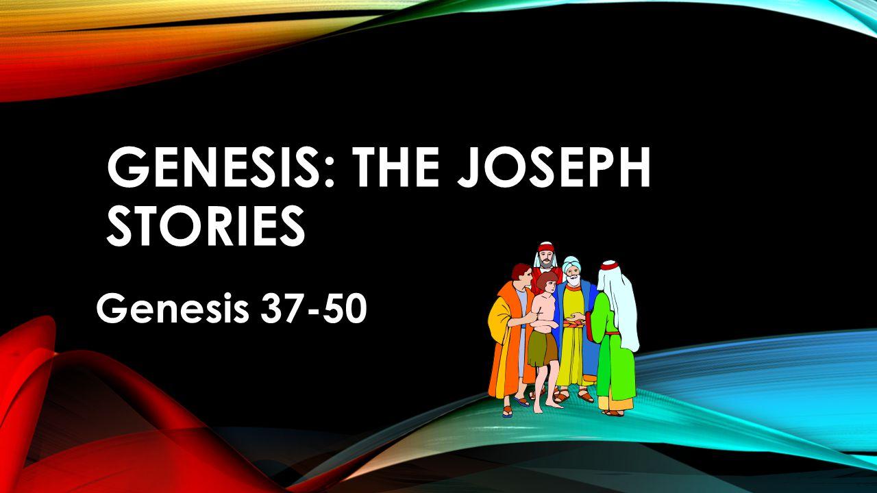 GENESIS: THE JOSEPH STORIES Genesis 37-50