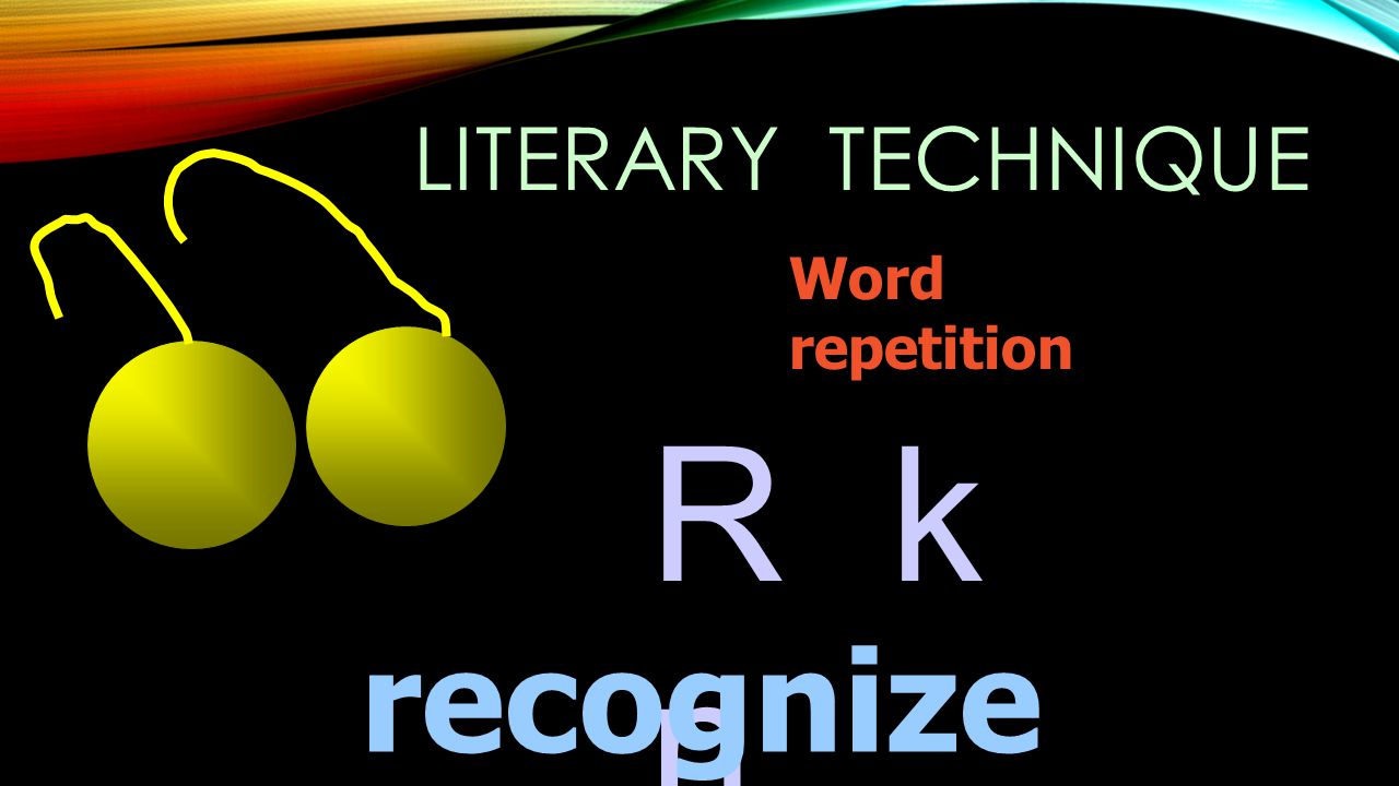LITERARY TECHNIQUE Word repetition R k n recognize