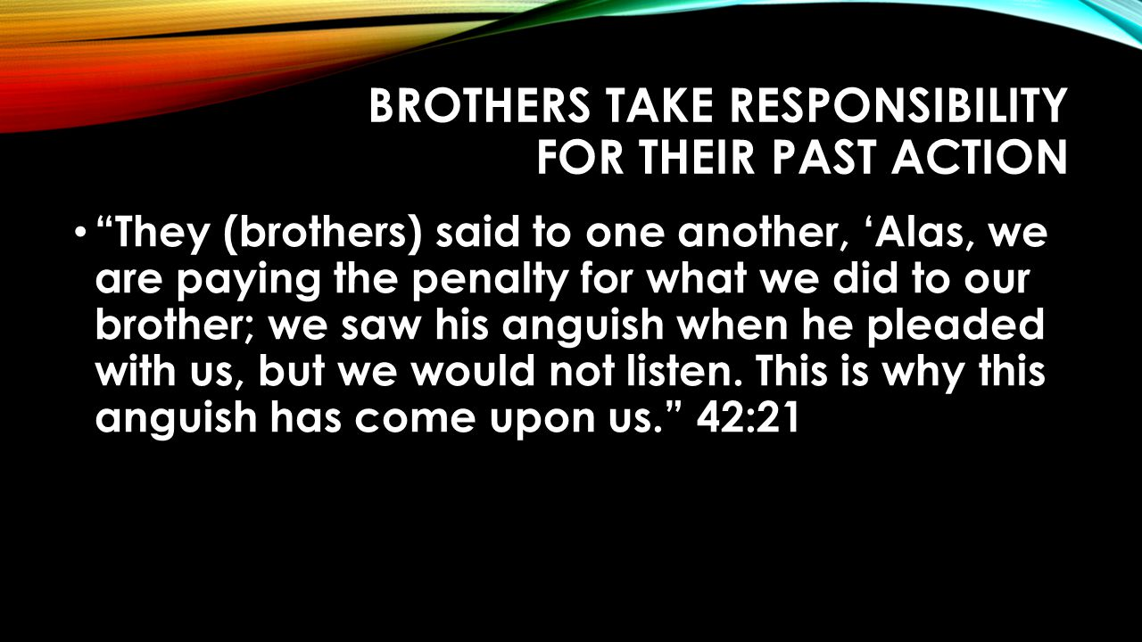 BROTHERS TAKE RESPONSIBILITY FOR THEIR PAST ACTION They (brothers) said to one another, 'Alas, we are paying the penalty for what we did to our brother; we saw his anguish when he pleaded with us, but we would not listen.