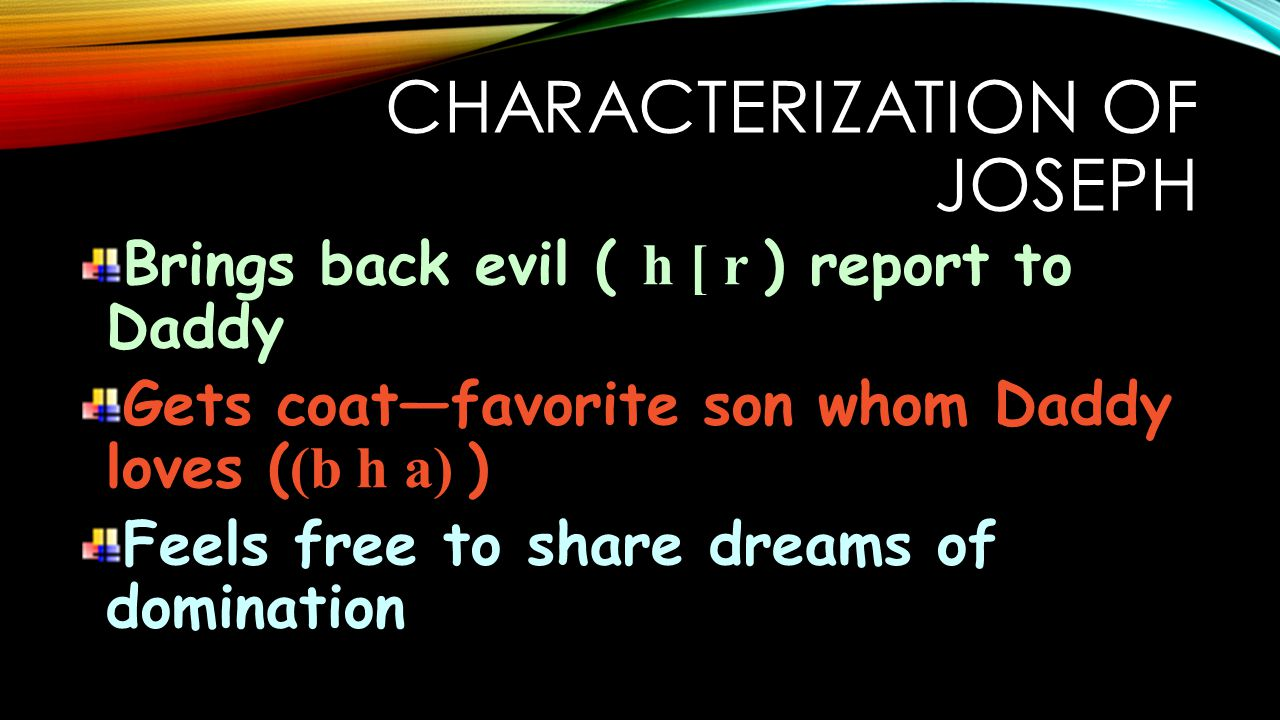 CHARACTERIZATION OF JOSEPH Brings back evil ( h [ r ) report to Daddy Gets coat—favorite son whom Daddy loves ( (b h a) ) Feels free to share dreams of domination