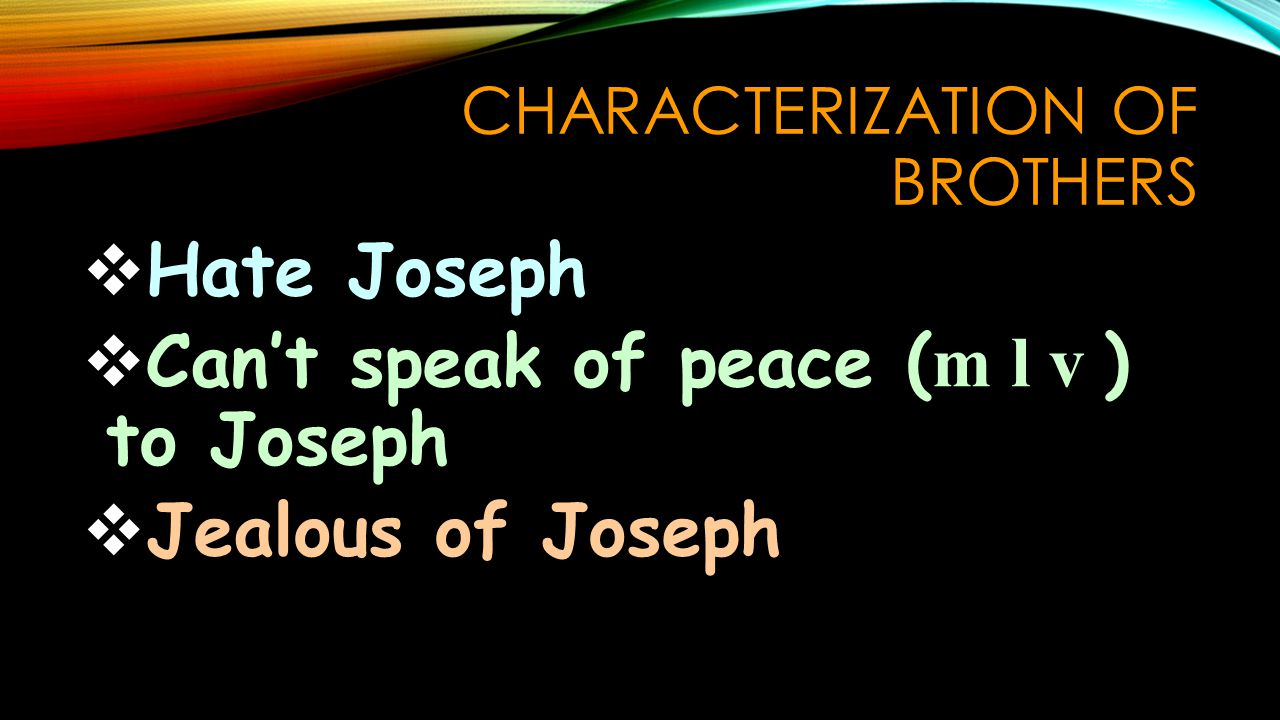 CHARACTERIZATION OF BROTHERS  Hate Joseph  Can't speak of peace ( m l v ) to Joseph  Jealous of Joseph