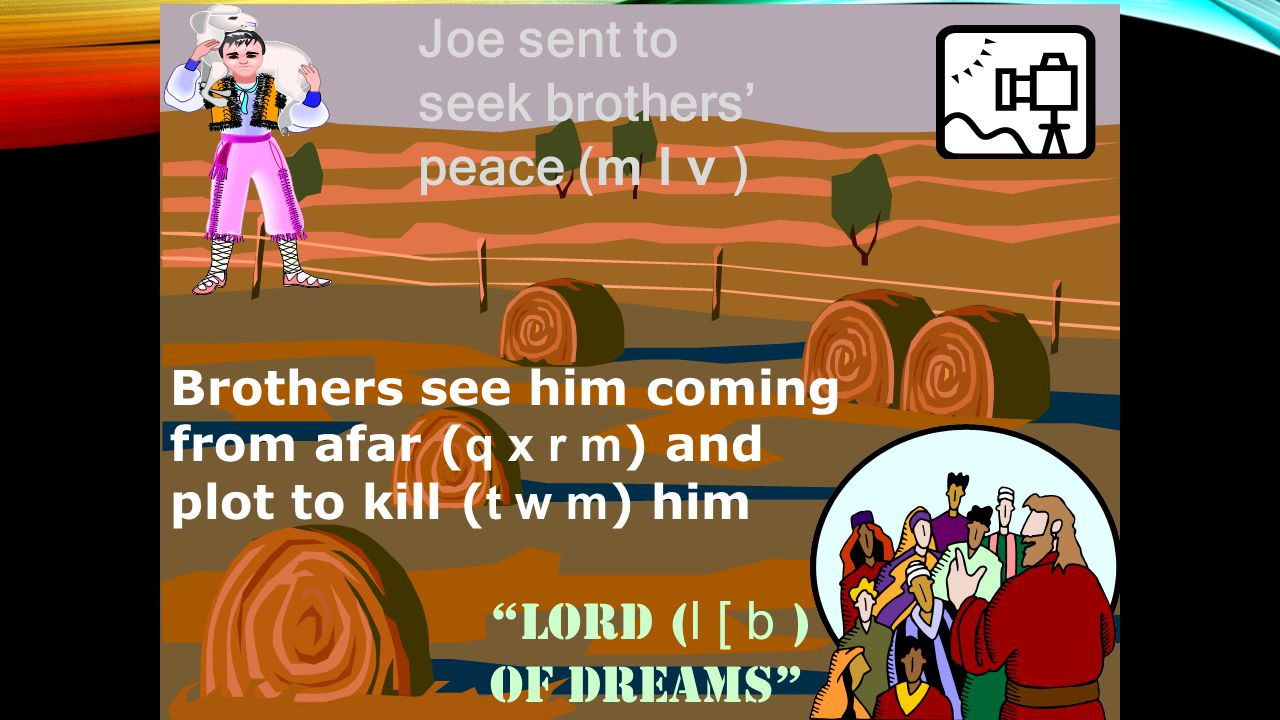 Brothers see him coming from afar ( q x r m ) and plot to kill ( t w m ) him Joe sent to seek brothers' peace ( m l v ) Lord ( l [ b ) of Dreams