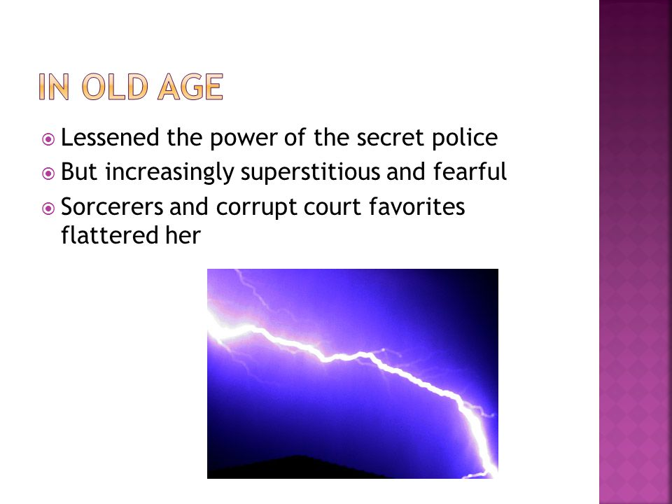  Lessened the power of the secret police  But increasingly superstitious and fearful  Sorcerers and corrupt court favorites flattered her