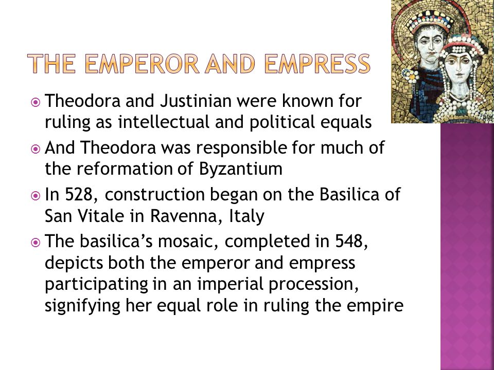  Theodora and Justinian were known for ruling as intellectual and political equals  And Theodora was responsible for much of the reformation of Byzantium  In 528, construction began on the Basilica of San Vitale in Ravenna, Italy  The basilica's mosaic, completed in 548, depicts both the emperor and empress participating in an imperial procession, signifying her equal role in ruling the empire