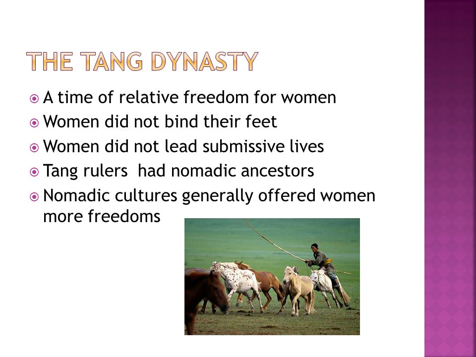  A time of relative freedom for women  Women did not bind their feet  Women did not lead submissive lives  Tang rulers had nomadic ancestors  Nomadic cultures generally offered women more freedoms