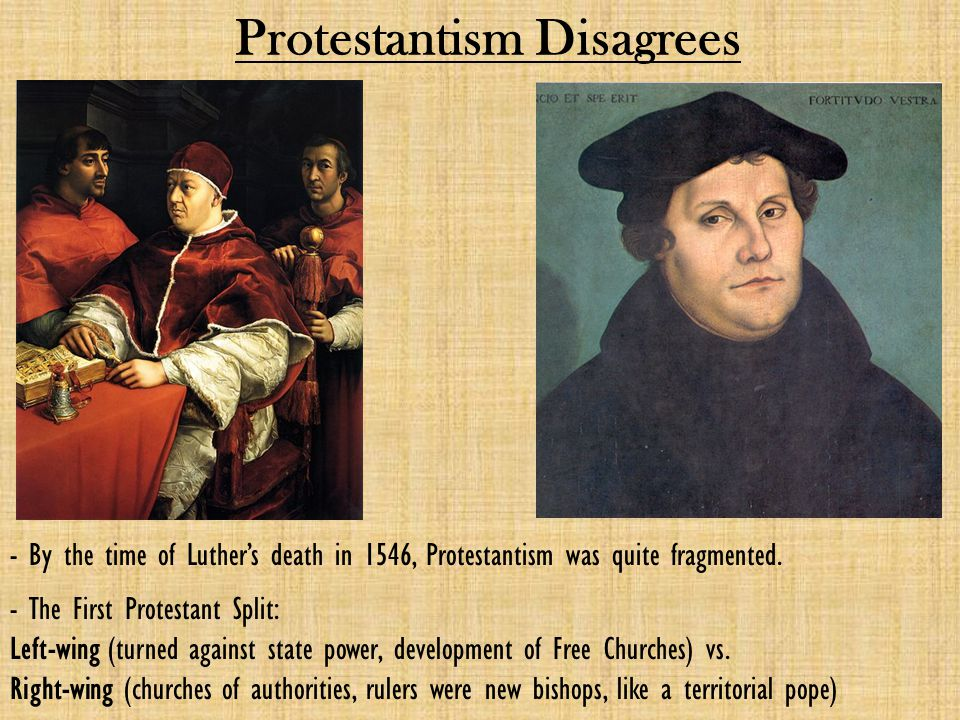 Protestantism Disagrees - By the time of Luther's death in 1546, Protestantism was quite fragmented. - The First Protestant Split: Left-wing (turned a