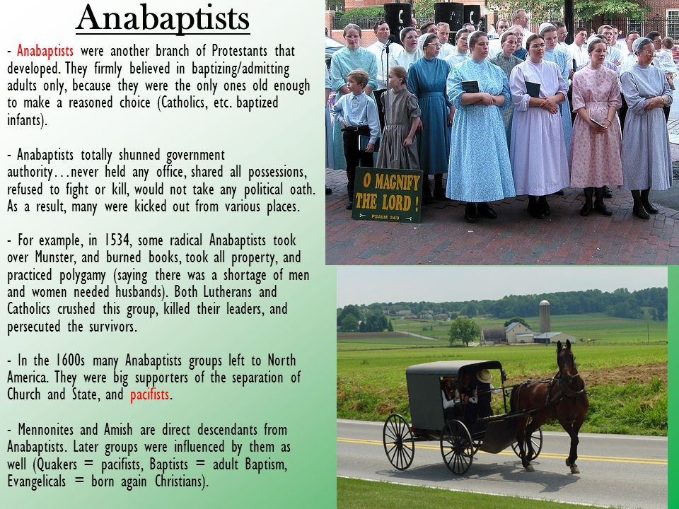 Anabaptists - Anabaptists were another branch of Protestants that developed. They firmly believed in baptizing/admitting adults only, because they wer