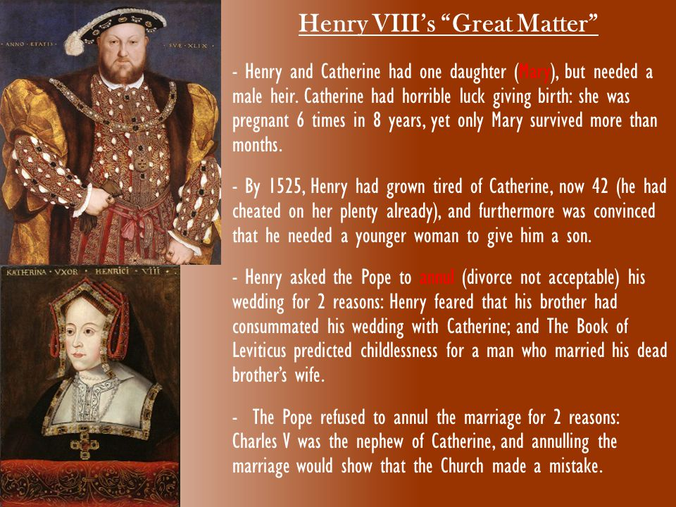 "Henry VIII's ""Great Matter"" - Henry and Catherine had one daughter (Mary), but needed a male heir. Catherine had horrible luck giving birth: she was p"