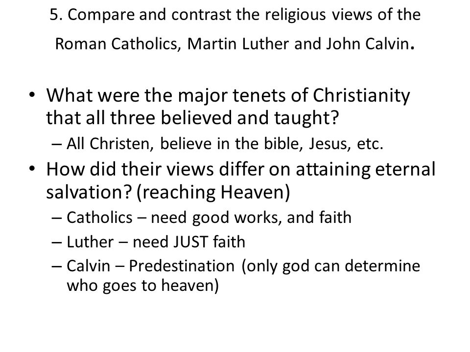 5. Compare and contrast the religious views of the Roman Catholics, Martin Luther and John Calvin. What were the major tenets of Christianity that all