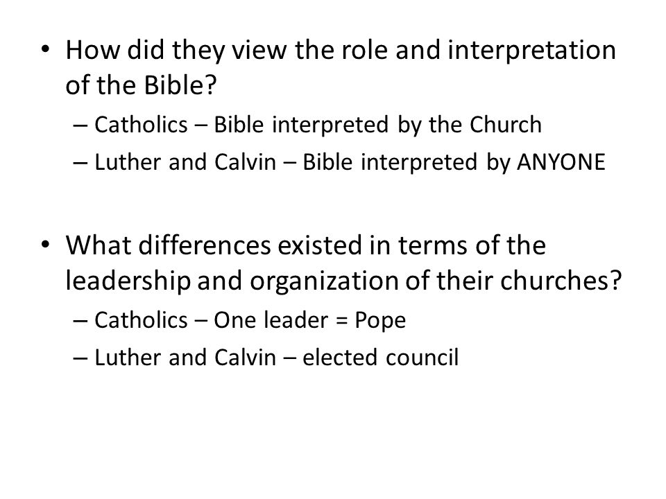 How did they view the role and interpretation of the Bible? – Catholics – Bible interpreted by the Church – Luther and Calvin – Bible interpreted by A