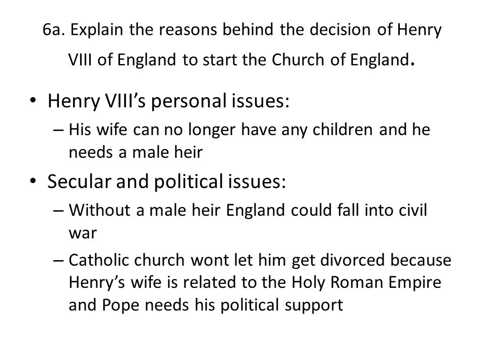 6a. Explain the reasons behind the decision of Henry VIII of England to start the Church of England. Henry VIII's personal issues: – His wife can no l