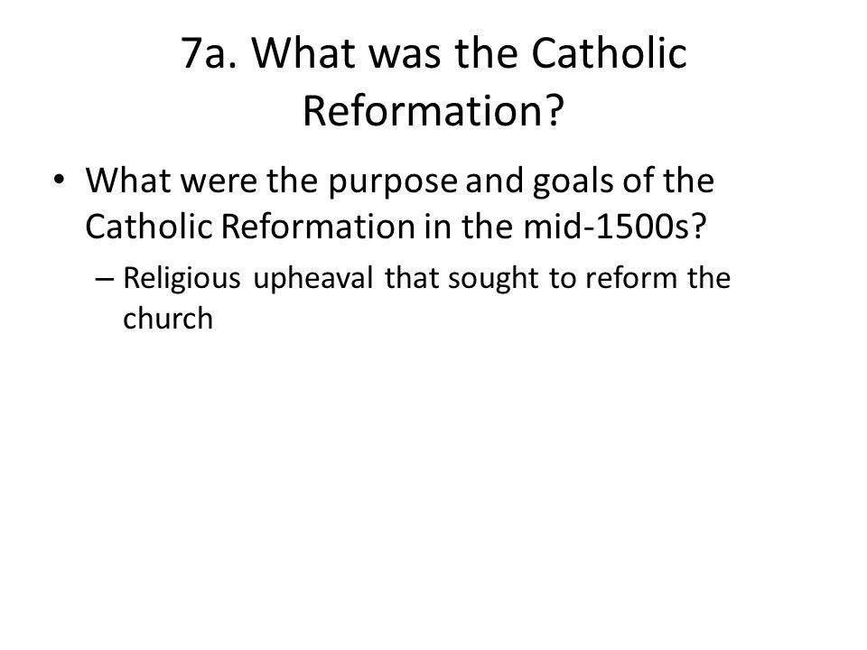 7a. What was the Catholic Reformation? What were the purpose and goals of the Catholic Reformation in the mid-1500s? – Religious upheaval that sought