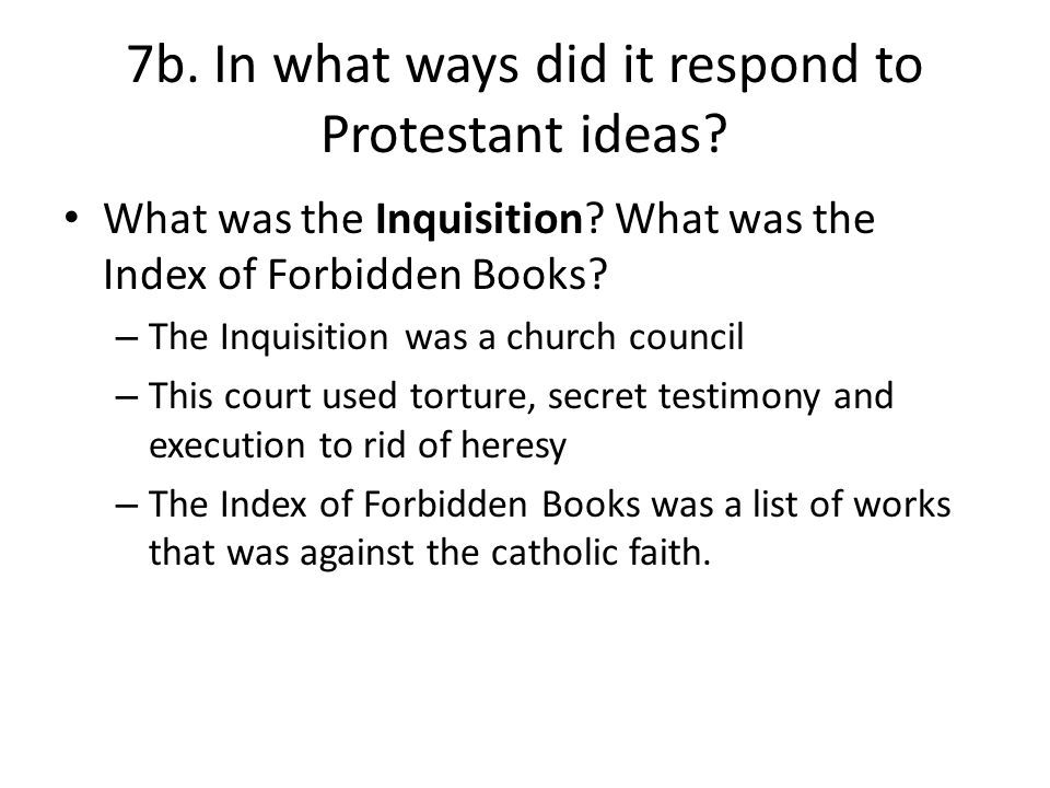 7b. In what ways did it respond to Protestant ideas? What was the Inquisition? What was the Index of Forbidden Books? – The Inquisition was a church c