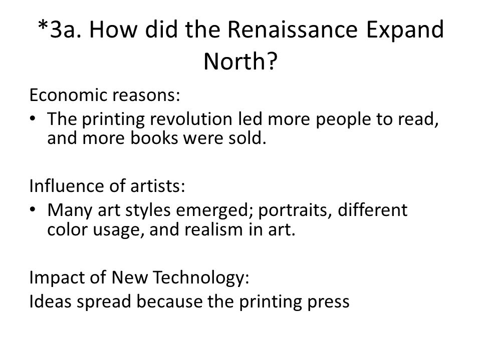 *3a. How did the Renaissance Expand North? Economic reasons: The printing revolution led more people to read, and more books were sold. Influence of a