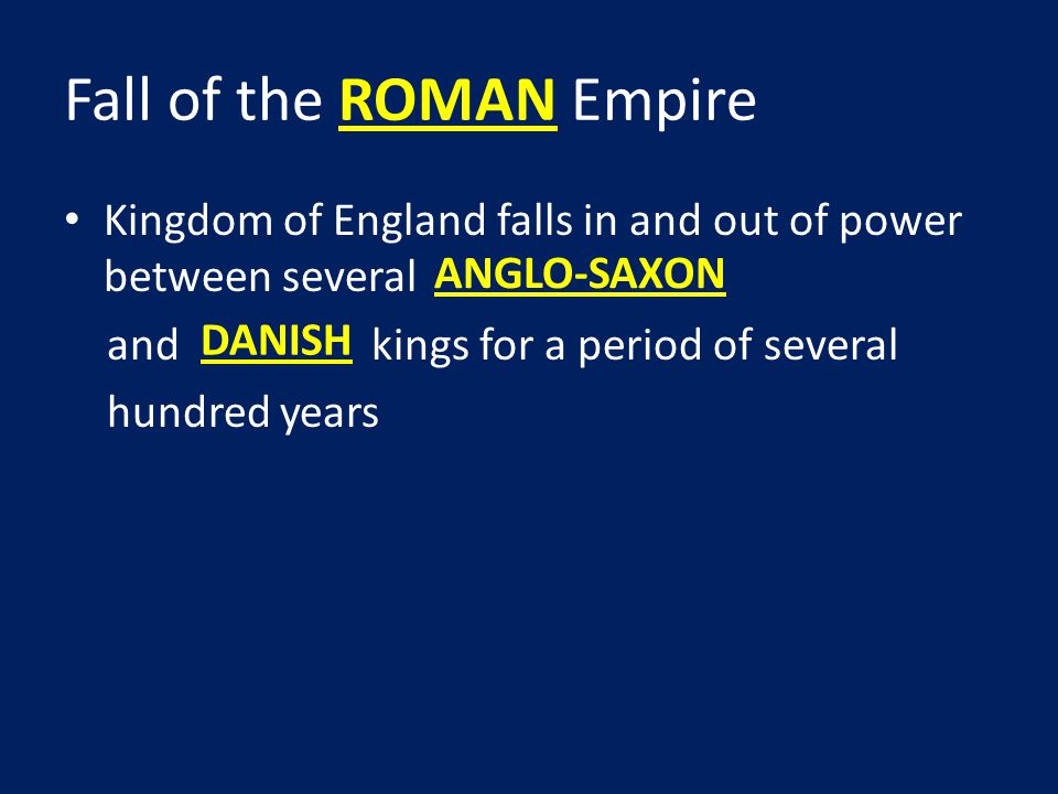 Fall of the ROMAN Empire Kingdom of England falls in and out of power between several and kings for a period of several hundred years ANGLO-SAXON DANISH