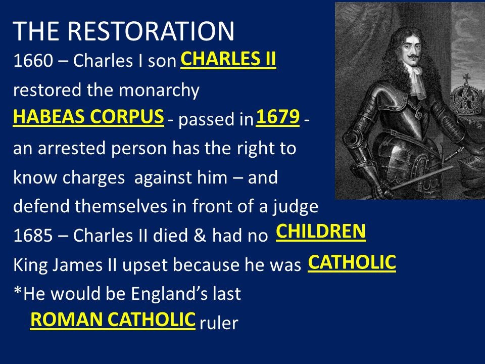 1660 – Charles I son restored the monarchy - passed in - an arrested person has the right to know charges against him – and defend themselves in front of a judge 1685 – Charles II died & had no King James II upset because he was *He would be England's last ruler CHARLES II 1679 ROMAN CATHOLIC THE RESTORATION CATHOLIC HABEAS CORPUS CHILDREN