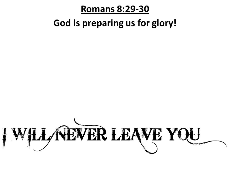 Romans 8:29-30 God is preparing us for glory!