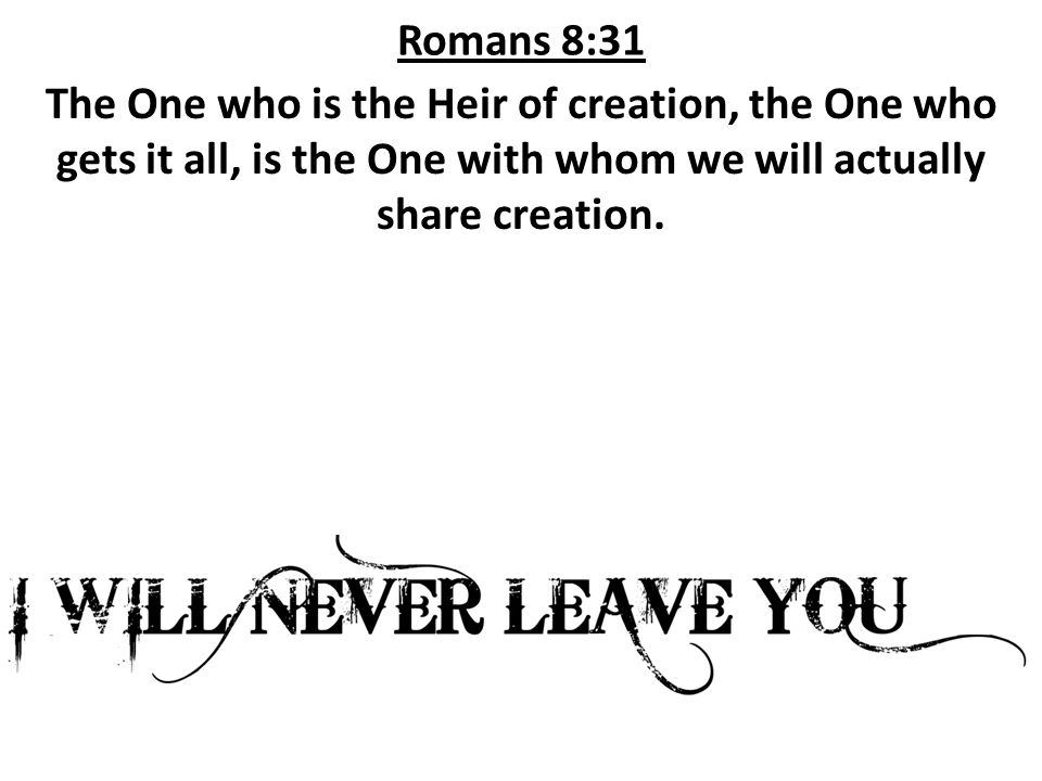 Romans 8:31 The One who is the Heir of creation, the One who gets it all, is the One with whom we will actually share creation.