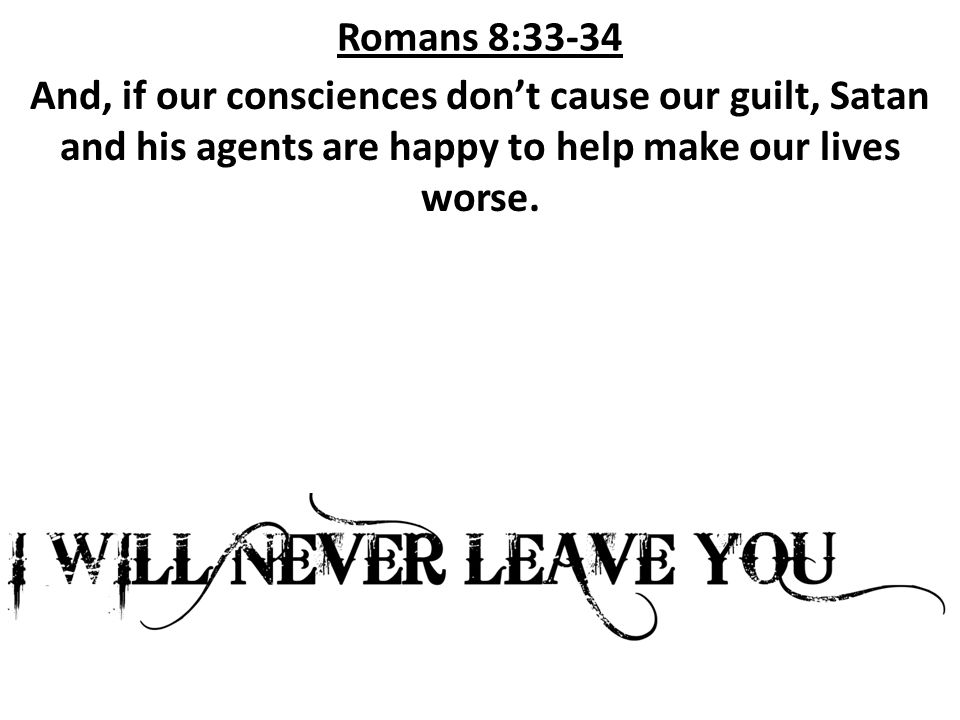 Romans 8:33-34 And, if our consciences don't cause our guilt, Satan and his agents are happy to help make our lives worse.