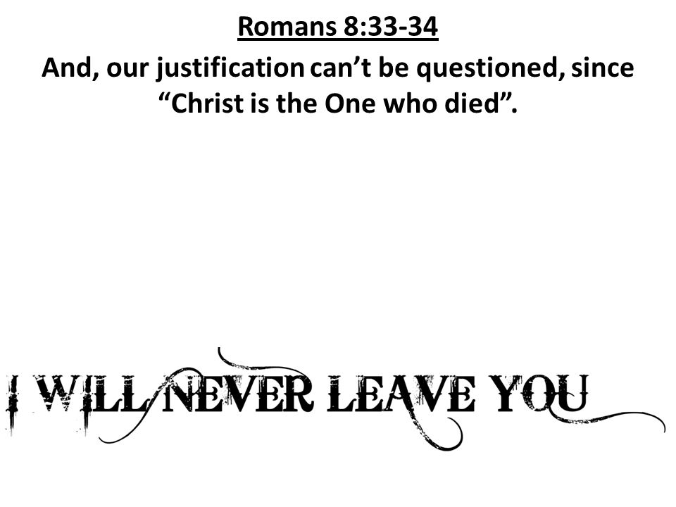 Romans 8:33-34 And, our justification can't be questioned, since Christ is the One who died .