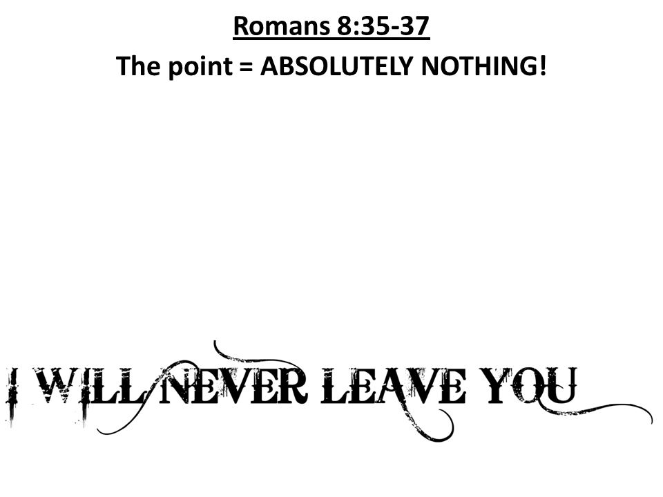 Romans 8:35-37 The point = ABSOLUTELY NOTHING!