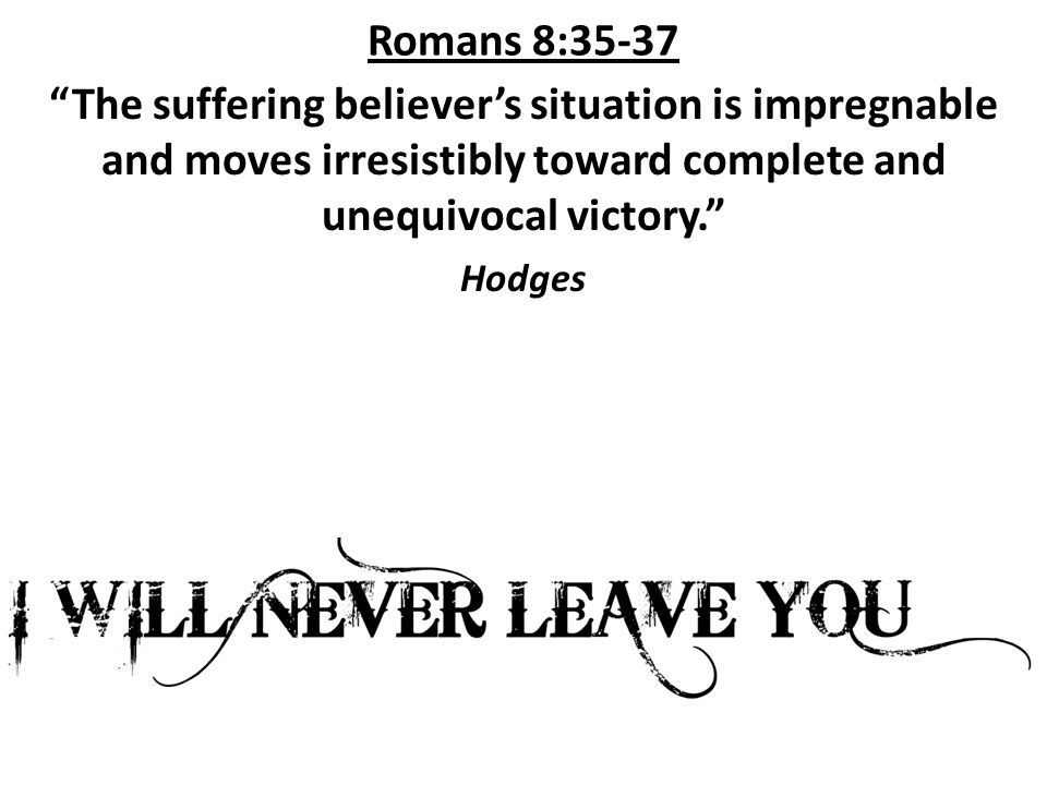Romans 8:35-37 The suffering believer's situation is impregnable and moves irresistibly toward complete and unequivocal victory. Hodges