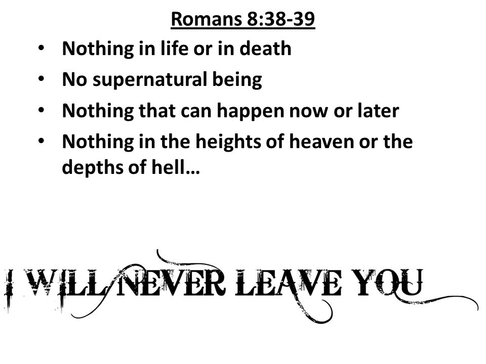 Romans 8:38-39 Nothing in life or in death No supernatural being Nothing that can happen now or later Nothing in the heights of heaven or the depths of hell…