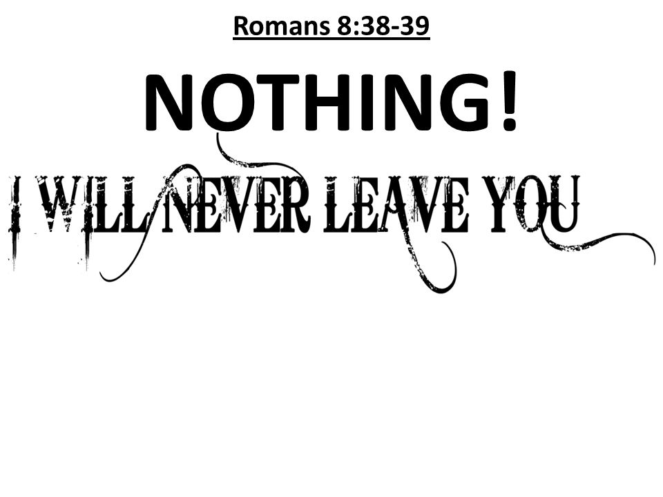 Romans 8:38-39 NOTHING!