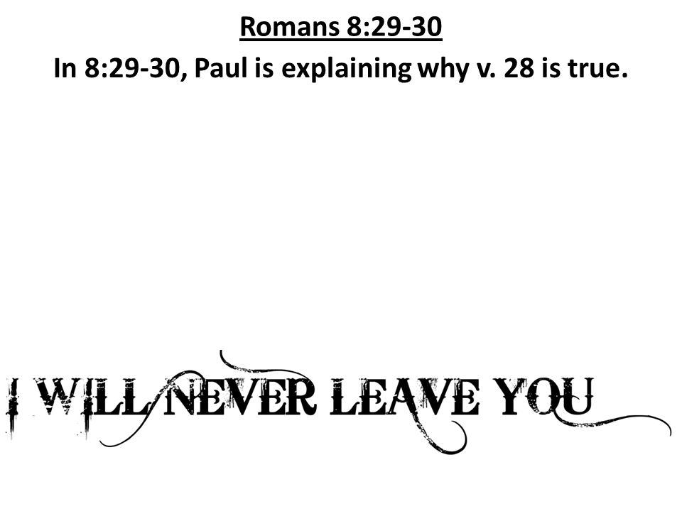 Romans 8:29-30 In 8:29-30, Paul is explaining why v. 28 is true.