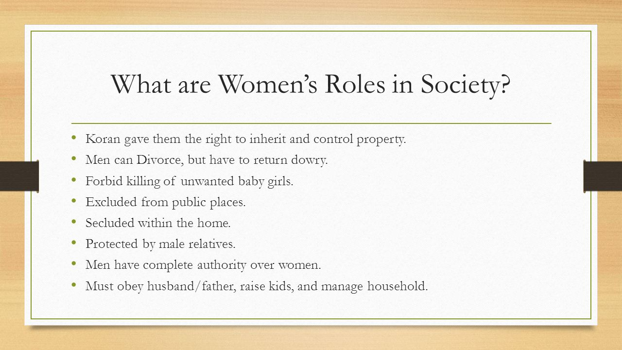 What are Women's Roles in Society? Koran gave them the right to inherit and control property. Men can Divorce, but have to return dowry. Forbid killin