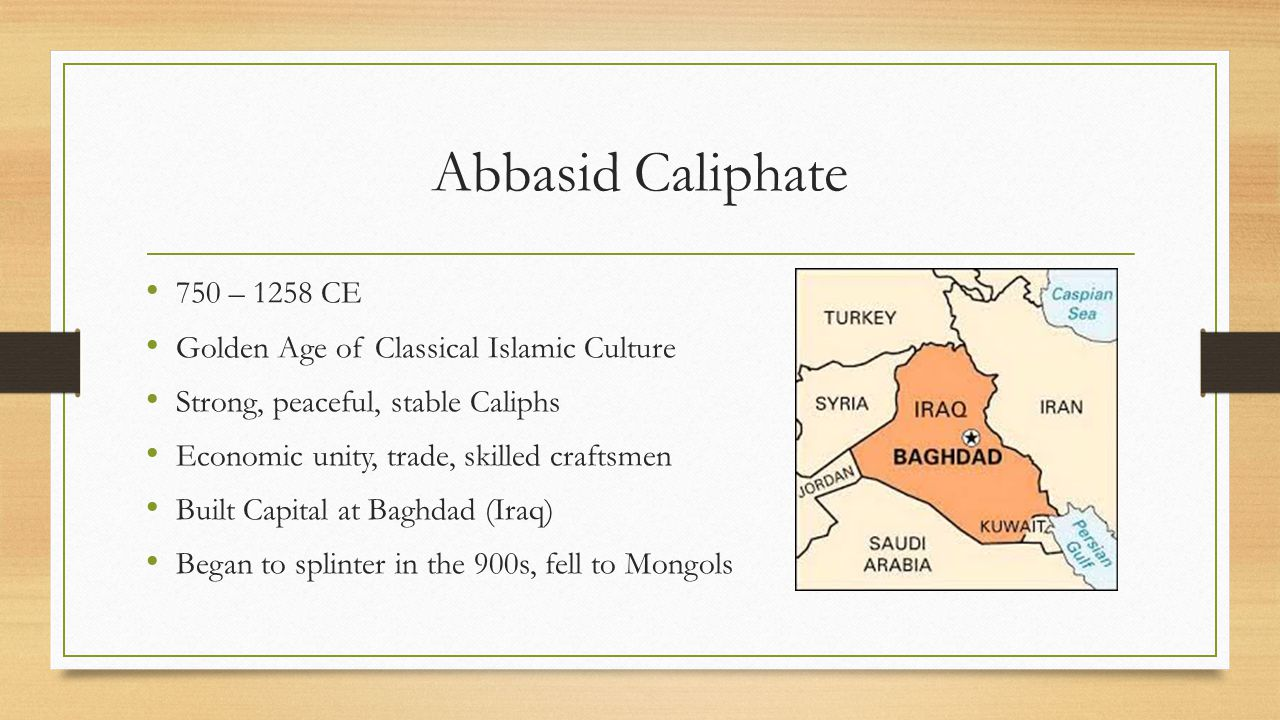 Abbasid Caliphate 750 – 1258 CE Golden Age of Classical Islamic Culture Strong, peaceful, stable Caliphs Economic unity, trade, skilled craftsmen Buil