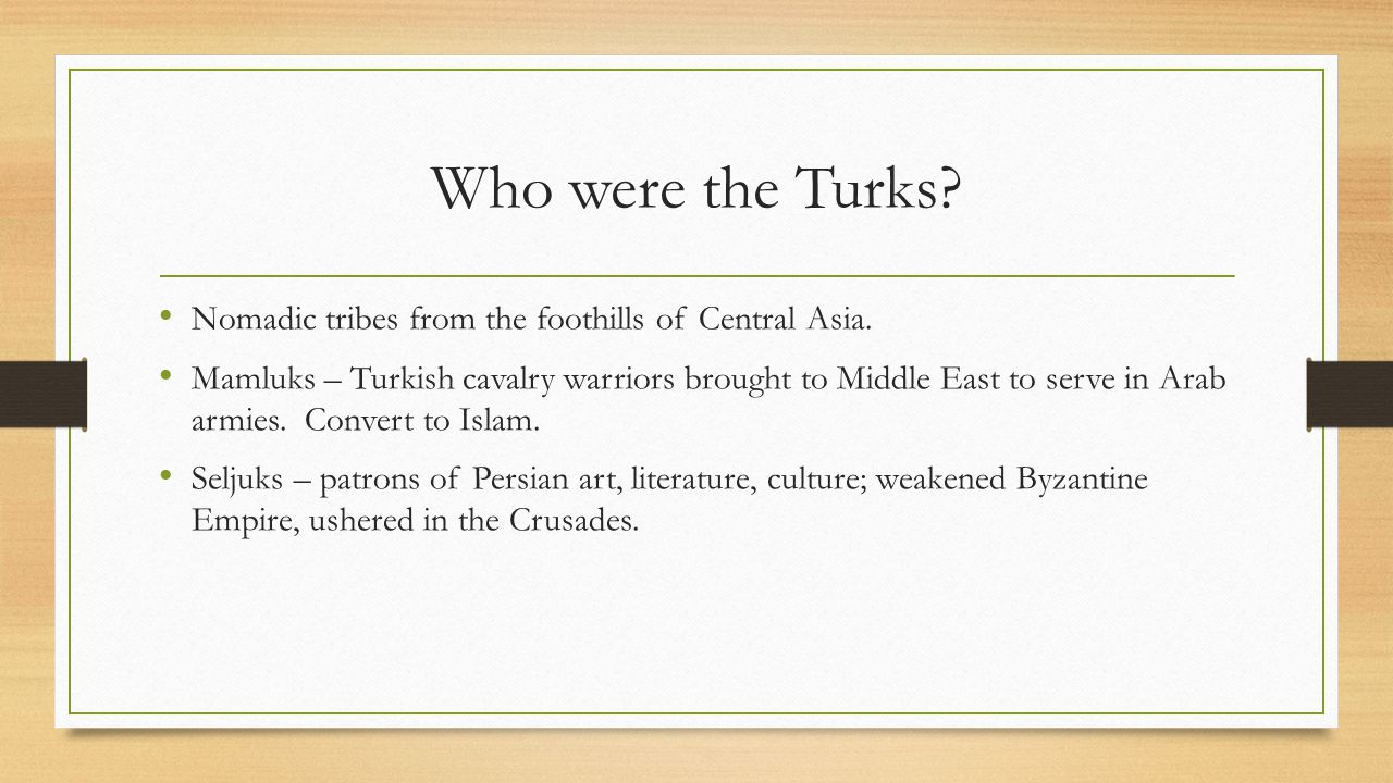 Who were the Turks? Nomadic tribes from the foothills of Central Asia. Mamluks – Turkish cavalry warriors brought to Middle East to serve in Arab armi
