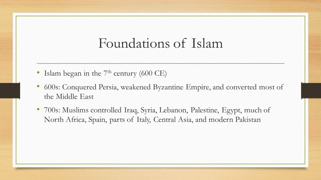 Foundations of Islam Islam began in the 7 th century (600 CE) 600s: Conquered Persia, weakened Byzantine Empire, and converted most of the Middle East