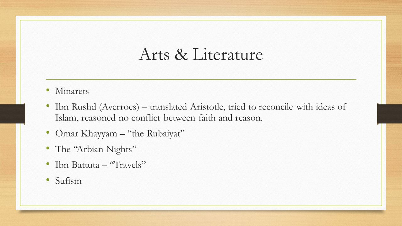 Arts & Literature Minarets Ibn Rushd (Averroes) – translated Aristotle, tried to reconcile with ideas of Islam, reasoned no conflict between faith and