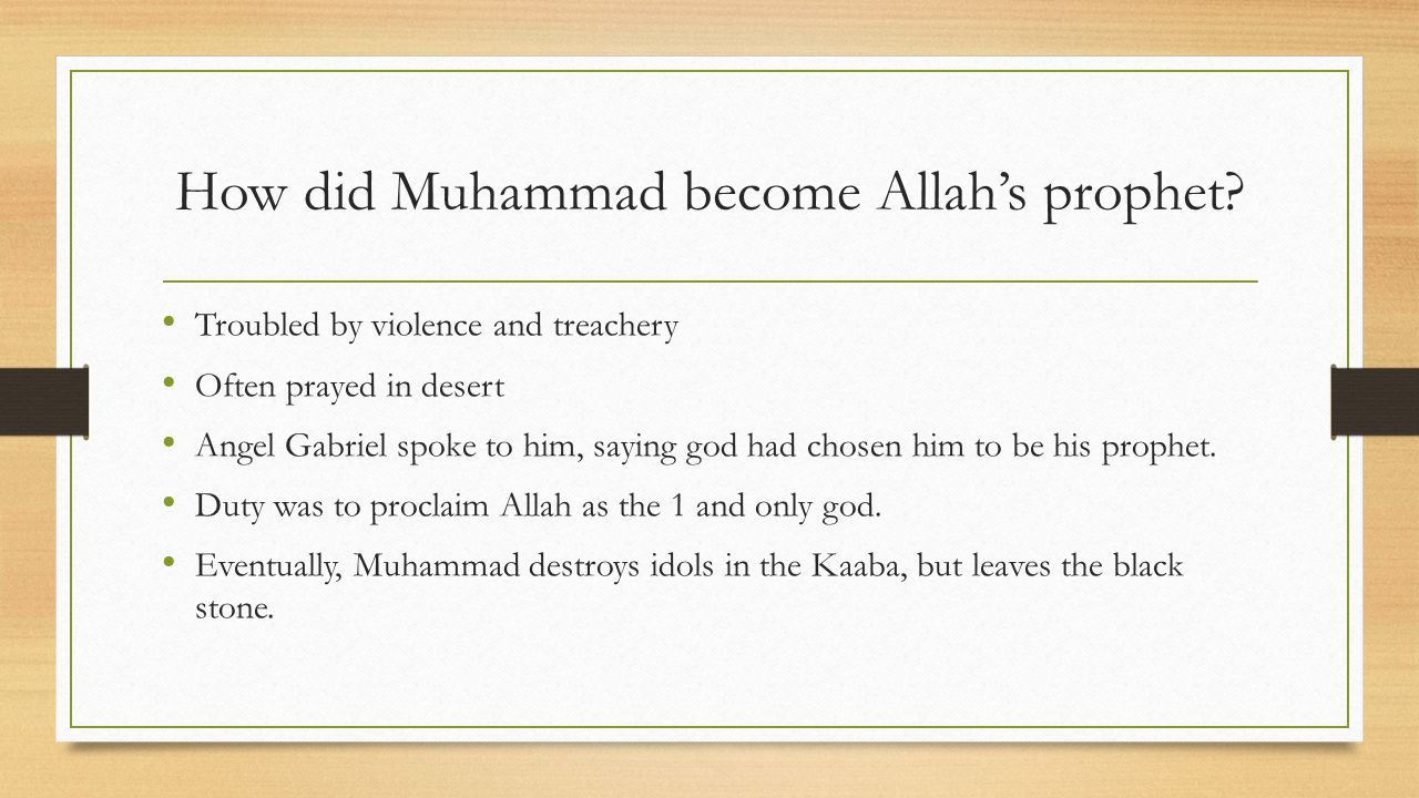 How did Muhammad become Allah's prophet? Troubled by violence and treachery Often prayed in desert Angel Gabriel spoke to him, saying god had chosen h