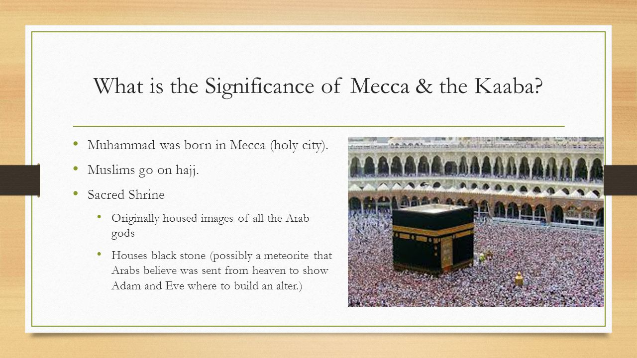 What is the Significance of Mecca & the Kaaba? Muhammad was born in Mecca (holy city). Muslims go on hajj. Sacred Shrine Originally housed images of a